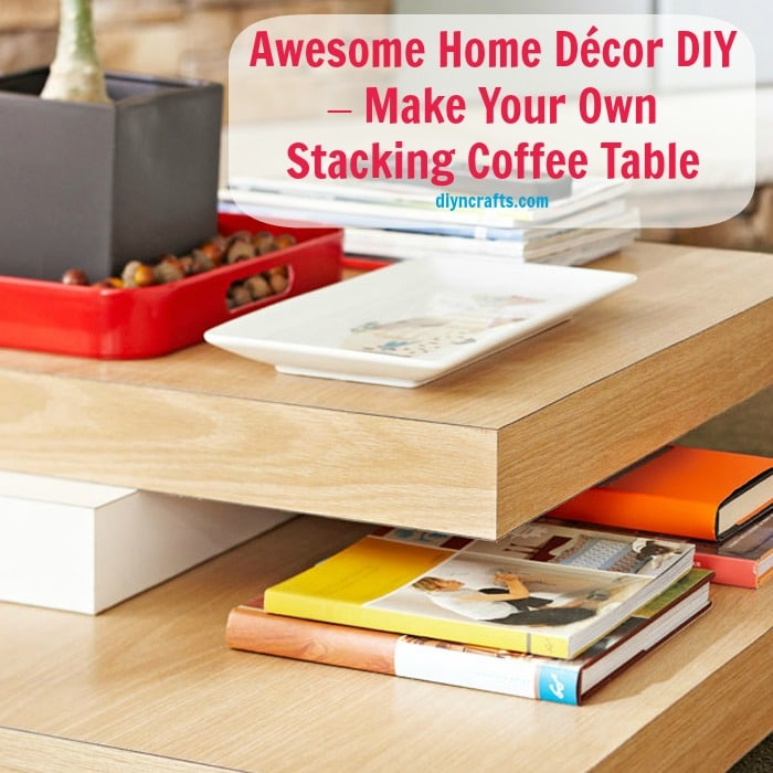 Awesome Home D Cor Diy Make Your Own Stacking Coffee Table Diy Crafts